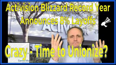 Activision Blizzard Record Year but Announces 8% Layoffs - Crazy - Time to Unionize?